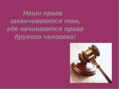 Наши права заканчиваются там, где начинаются права другого человека!