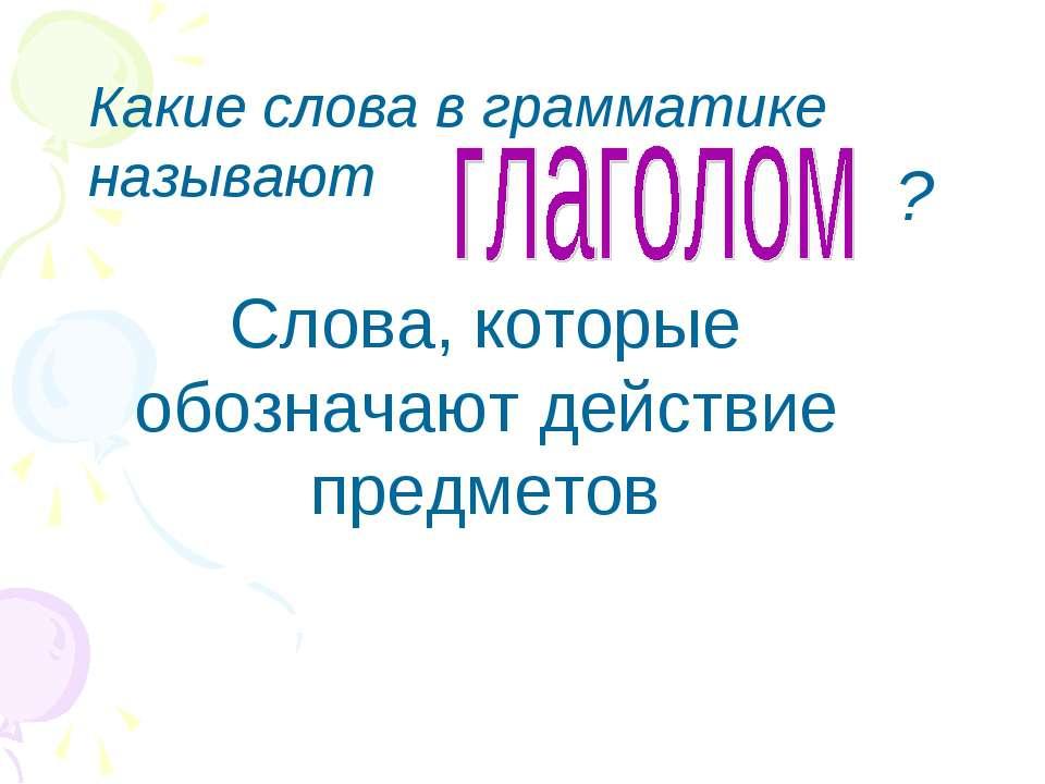 Слова, которые обозначают действие предметов Какие слова в грамматике называют ?