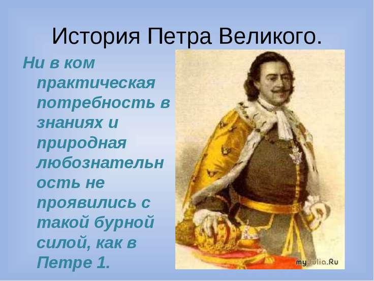 История Петра Великого. Ни в ком практическая потребность в знаниях и природн...