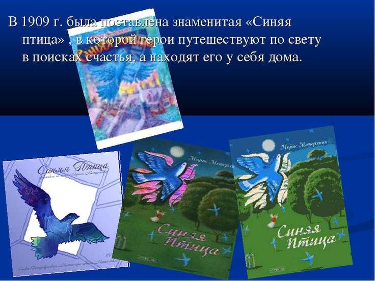 В 1909г. была поставлена знаменитая «Синяя птица» , в которой герои путешест...