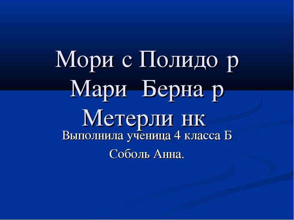 Мори с Полидо р Мари Берна р Метерли нк Выполнила ученица 4 класса Б Соболь А...