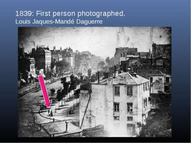 1839: First person photographed. Louis Jaques-Mandé Daguerre