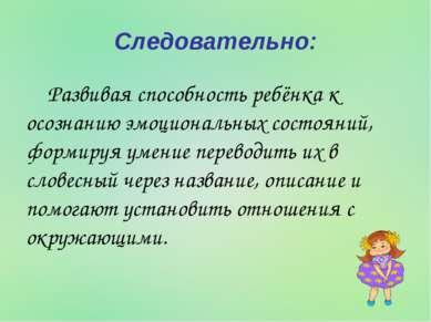 Следовательно: Развивая способность ребёнка к осознанию эмоциональных состоян...