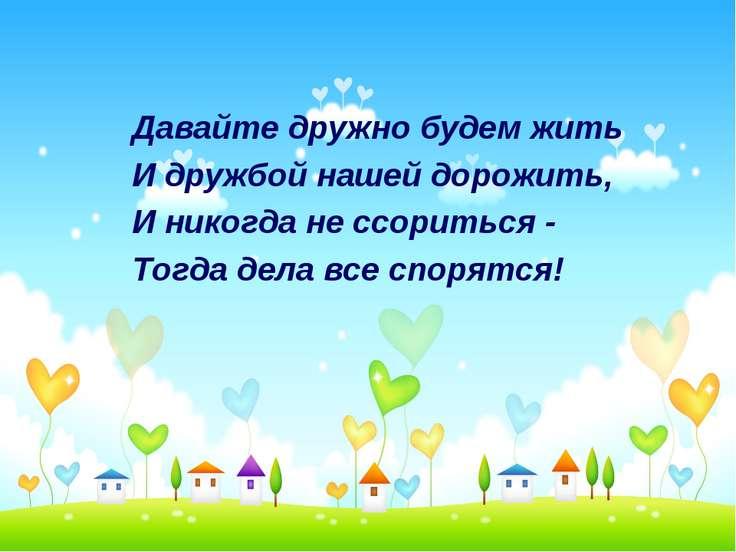 Давайте дружно будем жить И дружбой нашей дорожить, И никогда не ссориться - ...