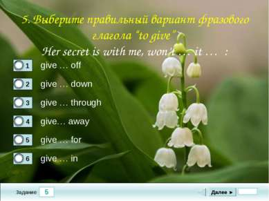 5 Задание give … off give … down give … through give… away Далее ► give … for...