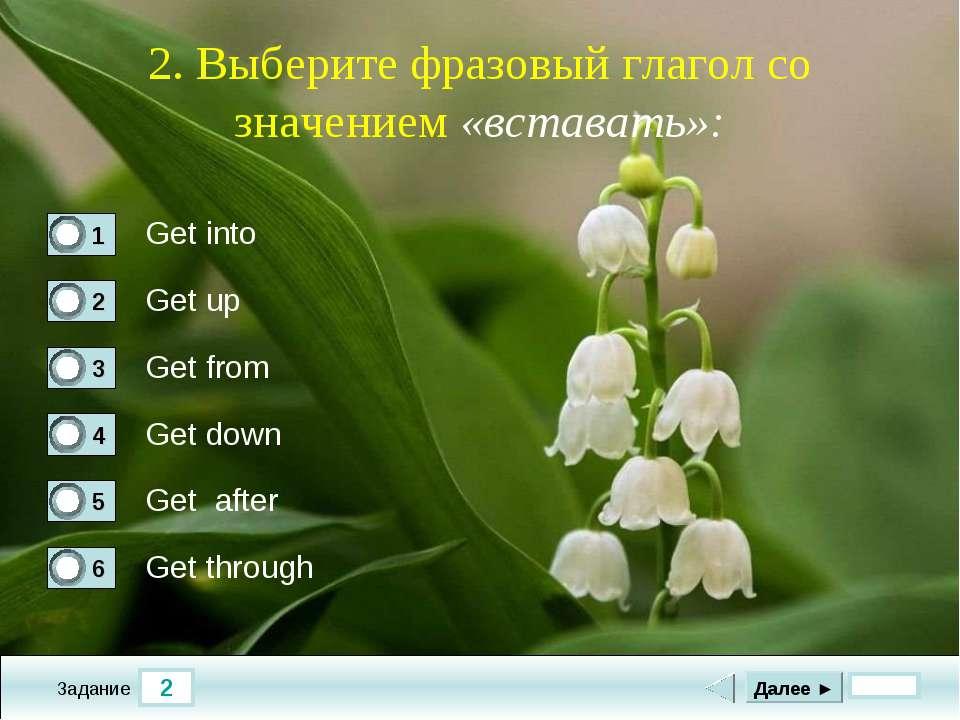 2 Задание 2. Выберите фразовый глагол со значением «вставать»: Get into Get u...