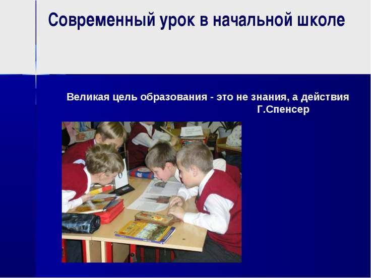 Современный урок в начальной школе Великая цель образования - это не знания, ...