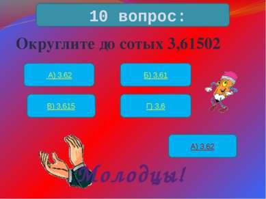 Округлите до сотых 3,61502 10 вопрос: А) 3,62 Б) 3,61 В) 3,615 Г) 3,6 А) 3,62...