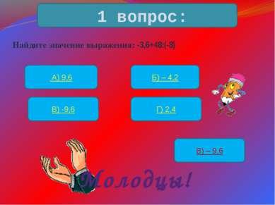 Найдите значение выражения: -3,6+48:(-8) 1 вопрос: А) 9,6 Б) – 4,2 В) -9,6 Г)...