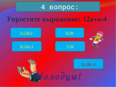 Упростите выражение: 12а+а-4 4 вопрос: А) 13а-4 Б) 8а В) 12а -4 Г) 9а А) 13а ...