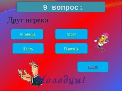 Друг игрека 9 вопрос: А) альфа Б) зет В) икс Г) дельта В) икс Молодцы!