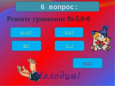 Решите уравнение 8х-5,6=0 6 вопрос: А) – 0,7 Б) 0,7 В) 7 Г) - 7 Б) 0,7 Молодцы!