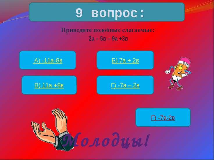 Приведите подобные слагаемые: 2а – 5в – 9а +3в 9 вопрос: А) -11а-8в Б) 7а + 2...