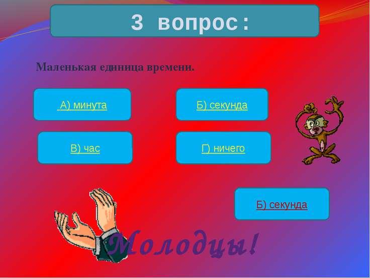 Маленькая единица времени. 3 вопрос: А) минута Б) секунда В) час Г) ничего Б)...