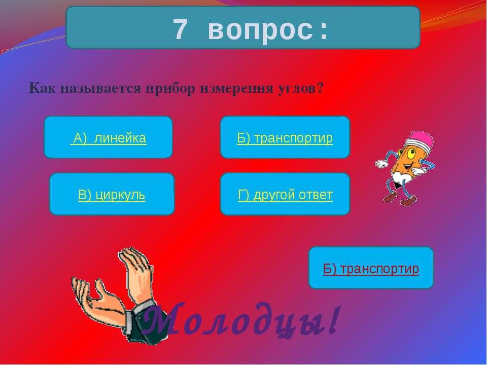 Как называется прибор измерения углов? 7 вопрос: А) линейка Б) транспортир В)...