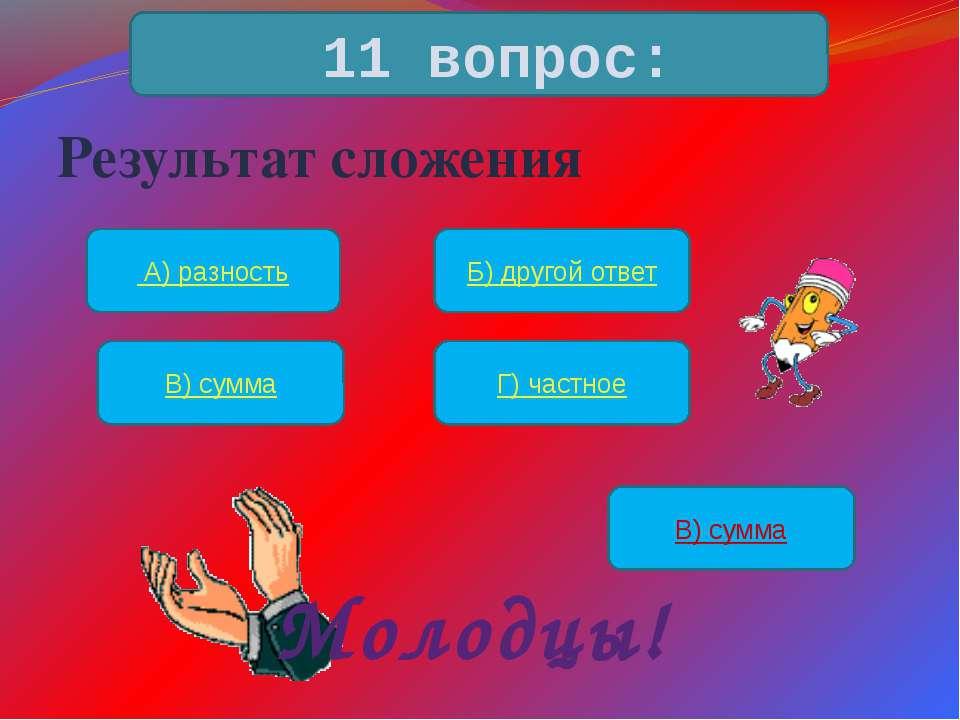 Результат сложения 11 вопрос: А) разность Б) другой ответ В) сумма Г) частное...