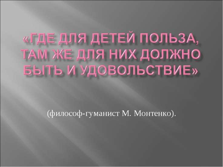 (философ-гуманист М. Монтенко).