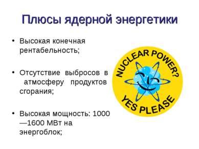 Плюсы ядерной энергетики Высокая конечная рентабельность; Отсутствие выбросов...