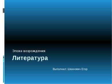 Литература Эпоха возрождения Выполнил: Шахнович Егор