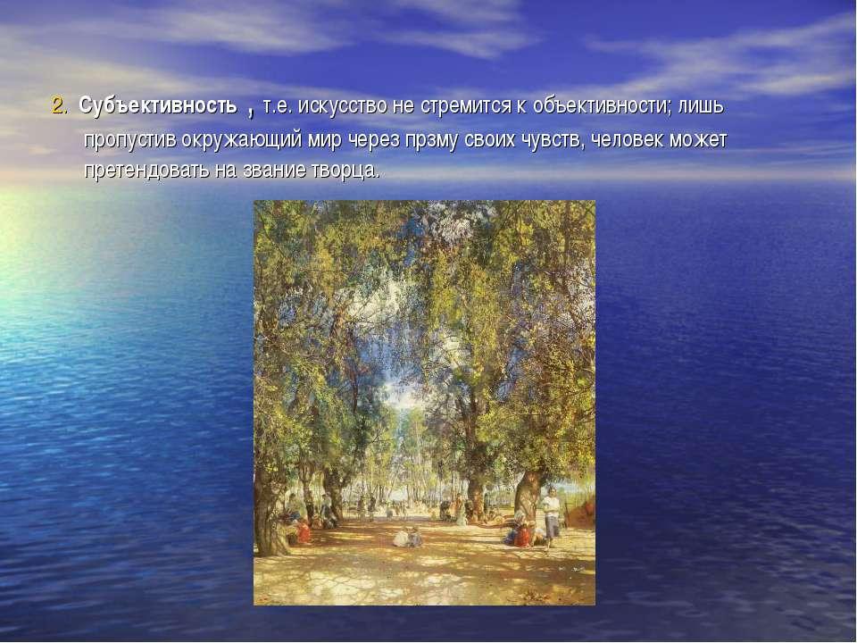 2. Субъективность , т.е. искусство не стремится к объективности; лишь пропуст...