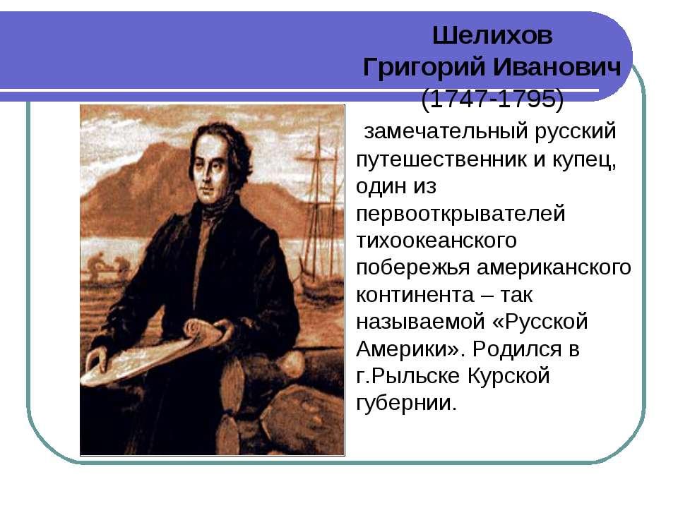 Шелихов Григорий Иванович (1747-1795) замечательный русский путешественник и...