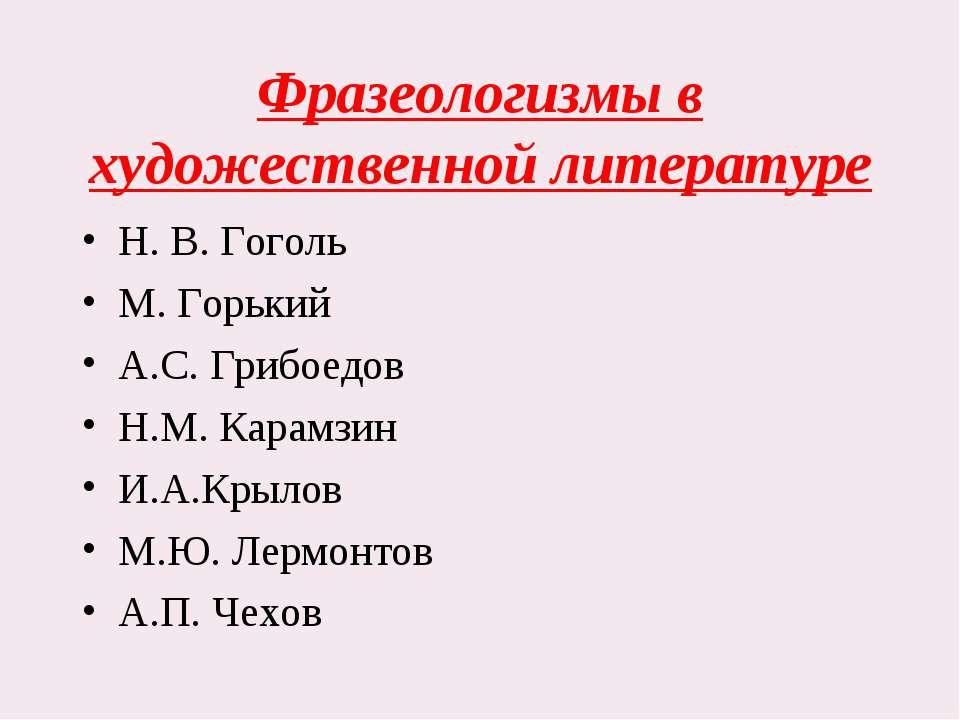 Фразеологизмы в художественной литературе Н. В. Гоголь М. Горький А.С. Грибое...