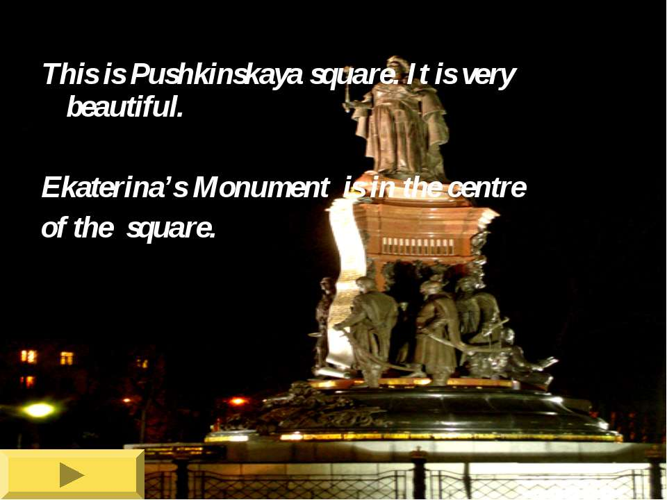 This is Pushkinskaya square. It is very beautiful. Ekaterina's Monument is in...