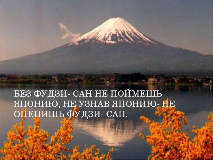 БЕЗ ФУДЗИ- САН НЕ ПОЙМЕШЬ ЯПОНИЮ, НЕ УЗНАВ ЯПОНИЮ- НЕ ОЦЕНИШЬ ФУДЗИ- САН.
