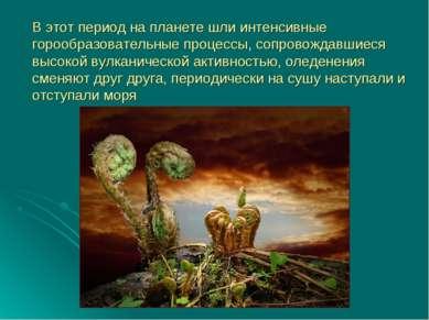 В этот период на планете шли интенсивные горообразовательные процессы, сопров...