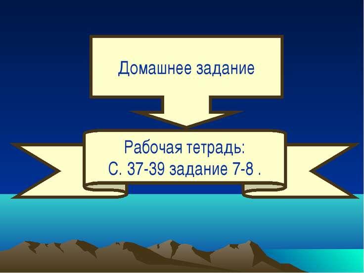 Домашнее задание Рабочая тетрадь: С. 37-39 задание 7-8 .