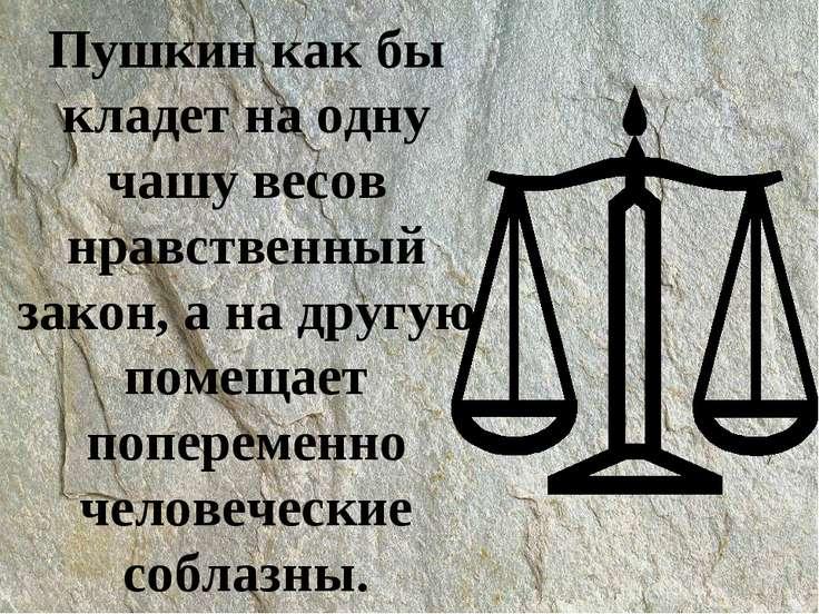 Пушкин как бы кладет на одну чашу весов нравственный закон, а на другую помещ...