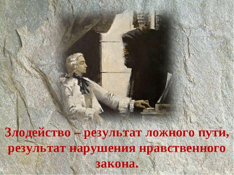 Злодейство – результат ложного пути, результат нарушения нравственного закона.