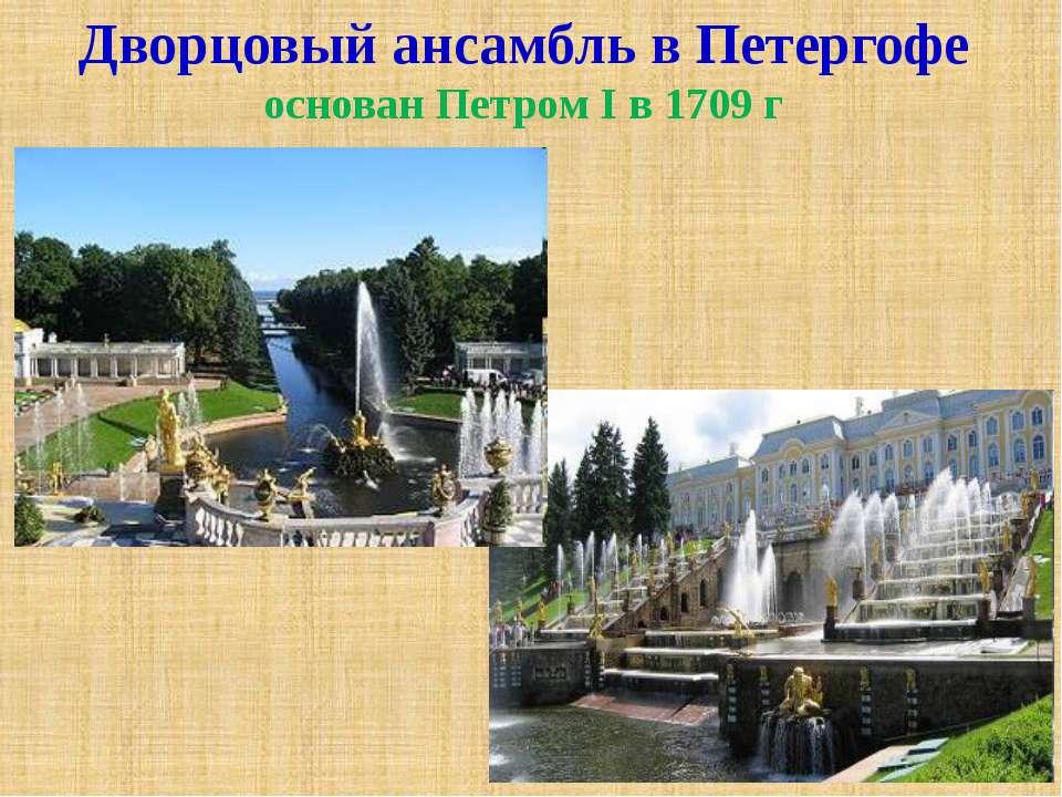 Дворцовый ансамбль в Петергофе основан Петром I в 1709 г