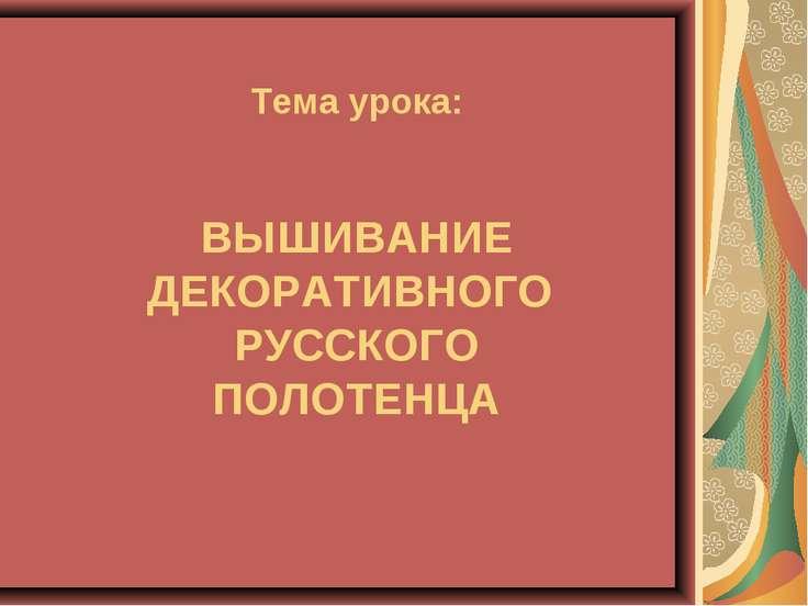 Тема урока: ВЫШИВАНИЕ ДЕКОРАТИВНОГО РУССКОГО ПОЛОТЕНЦА