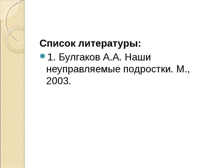 Список литературы: 1. Булгаков А.А. Наши неуправляемые подростки. М., 2003.