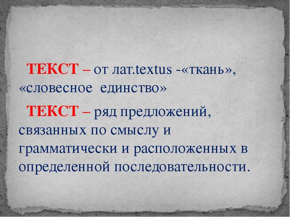 ТЕКСТ – от лат.textus -«ткань», «словесное единство» ТЕКСТ – ряд предложений,...