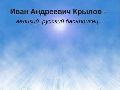 Иван Андреевич Крылов – великий русский баснописец.
