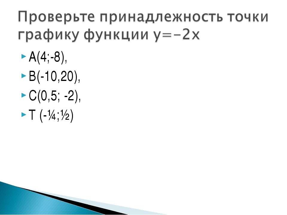 А(4;-8), В(-10,20), С(0,5; -2), Т (-¼;½)