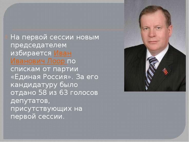 На первой сессии новым председателем избирается Иван Иванович Лоор по спискам...