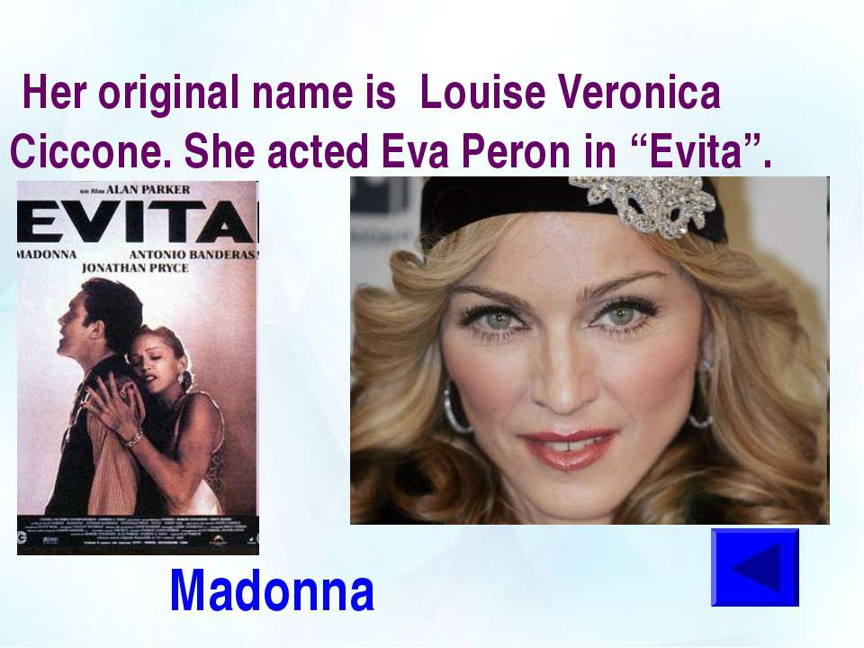 "Her original name is Louise Veronica Ciccone. She acted Eva Peron in ""Evita""...."