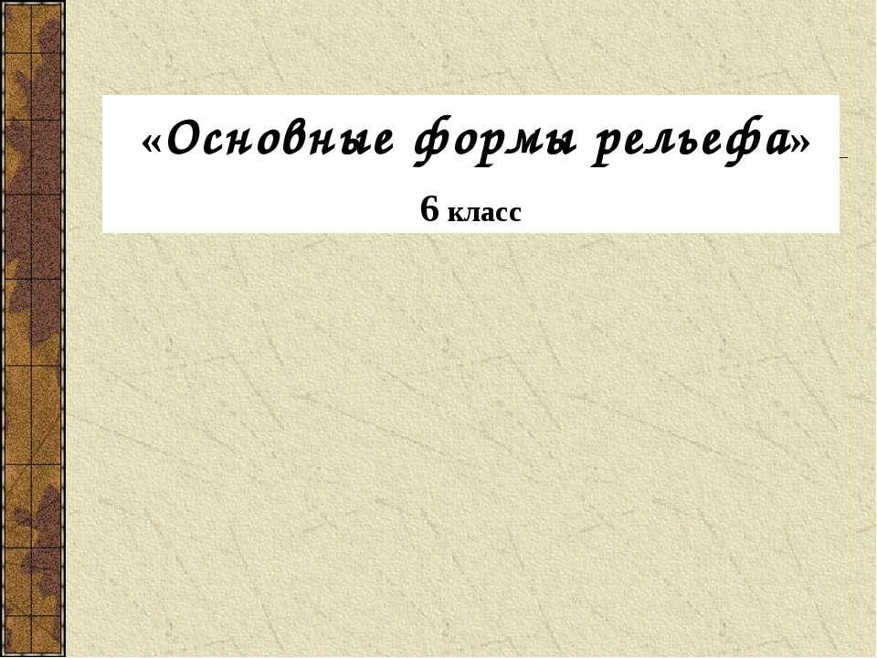 «Основные формы рельефа» 6 класс