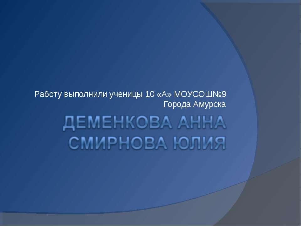 Работу выполнили ученицы 10 «А» МОУСОШ№9 Города Амурска