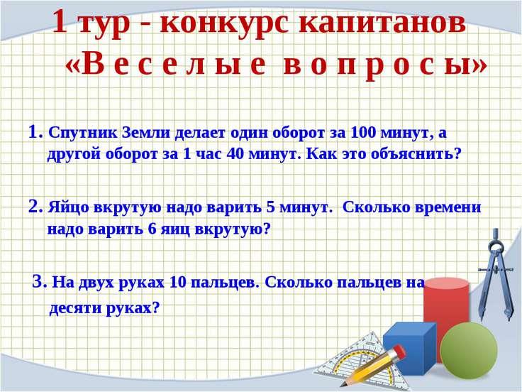1 тур - конкурс капитанов «В е с е л ы е в о п р о с ы» 1. Спутник Земли дела...