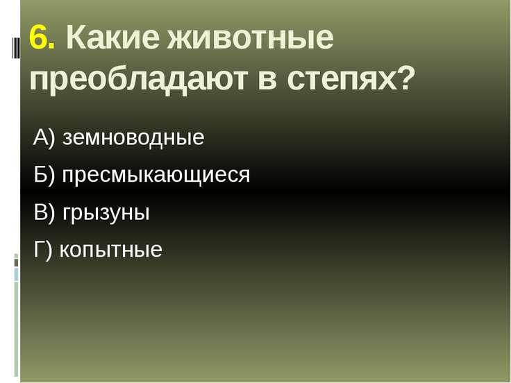 6. Какие животные преобладают в степях? А) земноводные Б) пресмыкающиеся В) г...