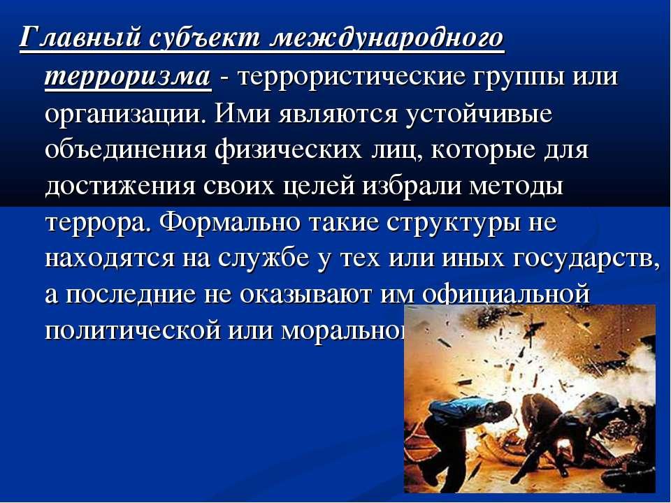 Главный субъект международного терроризма - террористические группы или орган...
