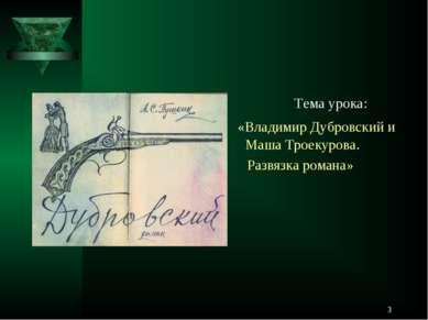 * Тема урока: «Владимир Дубровский и Маша Троекурова. Развязка романа»