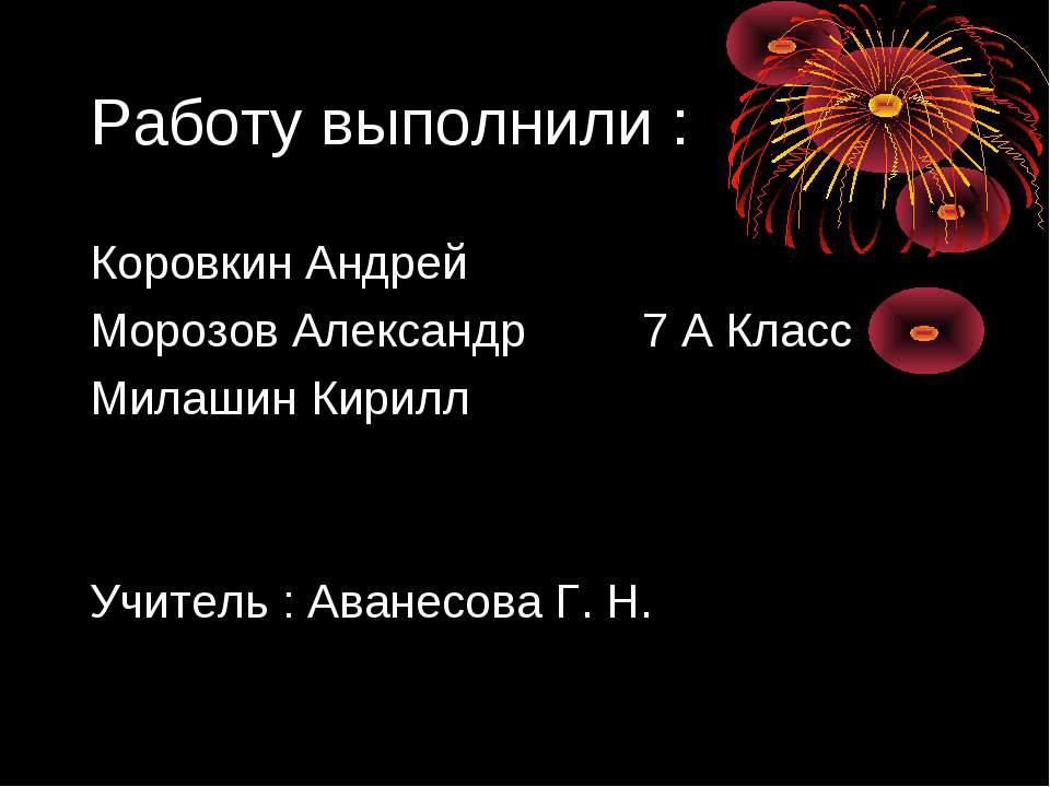 Работу выполнили : Коровкин Андрей Морозов Александр 7 А Класс Милашин Кирилл...