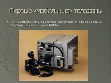 Первые «мобильные» телефоны Полностью автоматическая система Mobile Telephony...