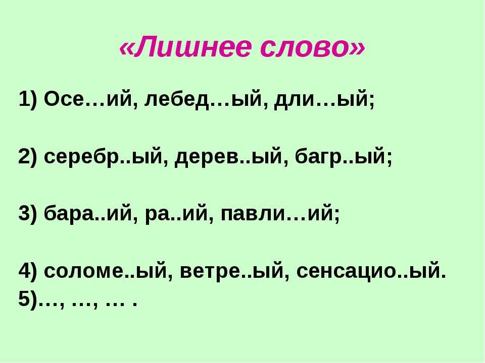 «Лишнее слово» 1) Осе…ий, лебед…ый, дли…ый; 2) серебр..ый, дерев..ый, багр..ы...
