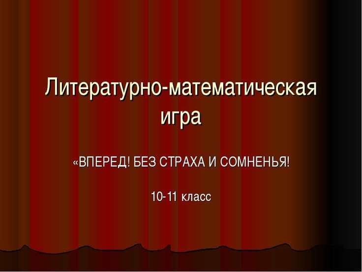 Литературно-математическая игра «ВПЕРЕД! БЕЗ СТРАХА И СОМНЕНЬЯ! 10-11 класс